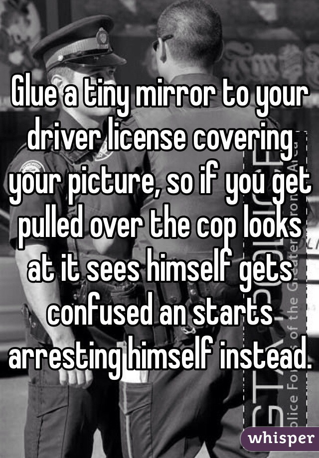 Glue a tiny mirror to your driver license covering your picture, so if you get pulled over the cop looks at it sees himself gets confused an starts arresting himself instead.