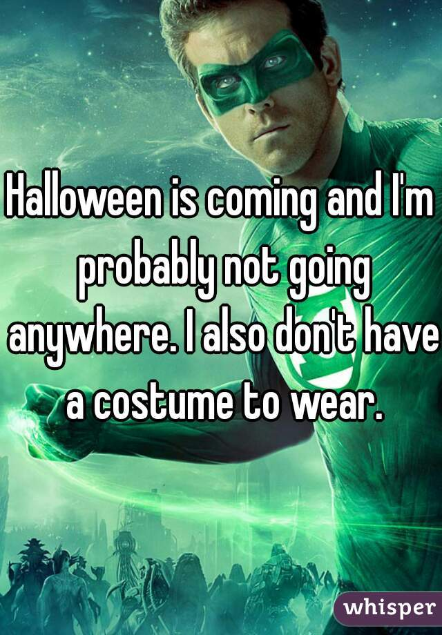 Halloween is coming and I'm probably not going anywhere. I also don't have a costume to wear.