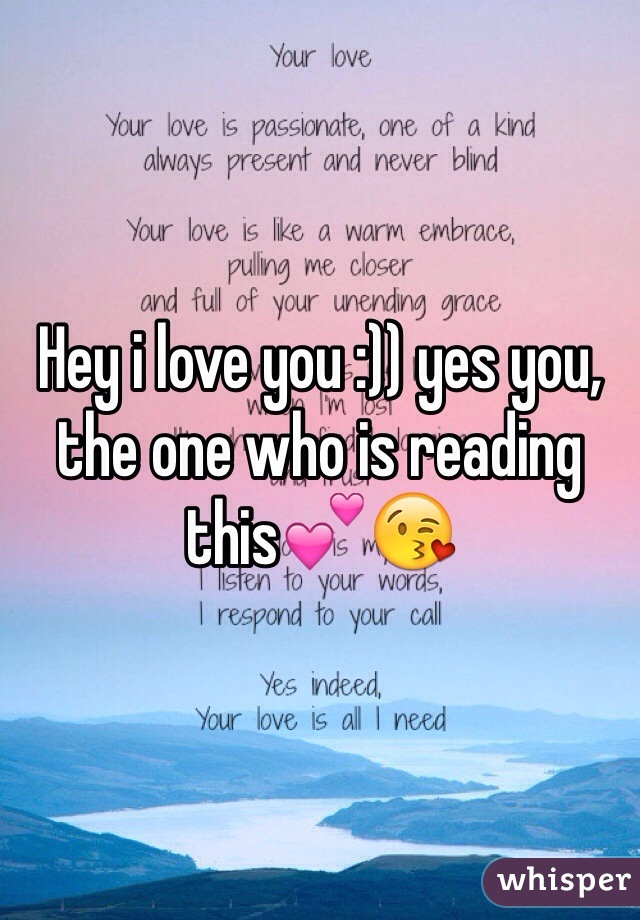 Hey i love you :)) yes you, the one who is reading this💕😘