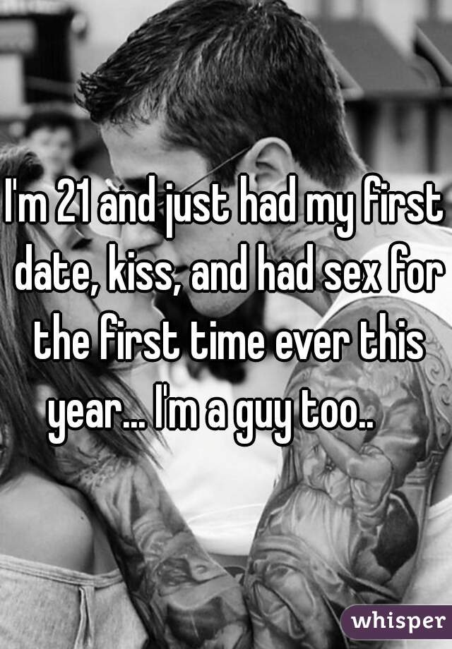 I'm 21 and just had my first date, kiss, and had sex for the first time ever this year... I'm a guy too..