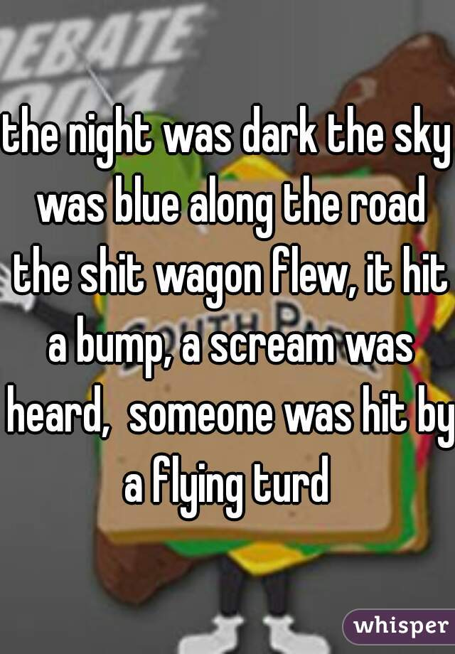 the night was dark the sky was blue along the road the shit wagon flew, it hit a bump, a scream was heard,  someone was hit by a flying turd