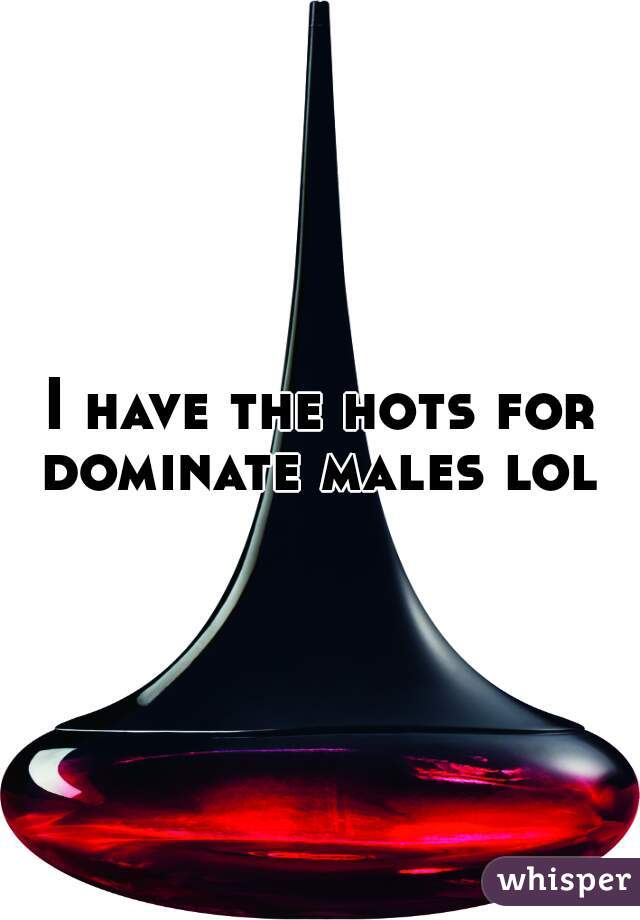 I have the hots for dominate males lol