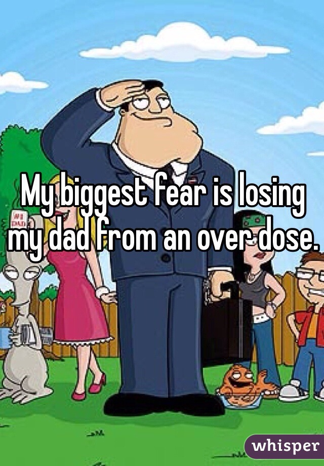 My biggest fear is losing my dad from an over dose.