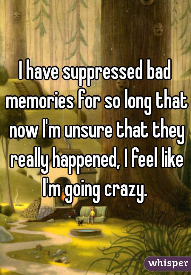 I have suppressed bad memories for so long that now I'm unsure that they really happened, I feel like I'm going crazy.