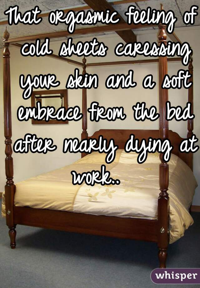 That orgasmic feeling of cold sheets caressing your skin and a soft embrace from the bed after nearly dying at work..