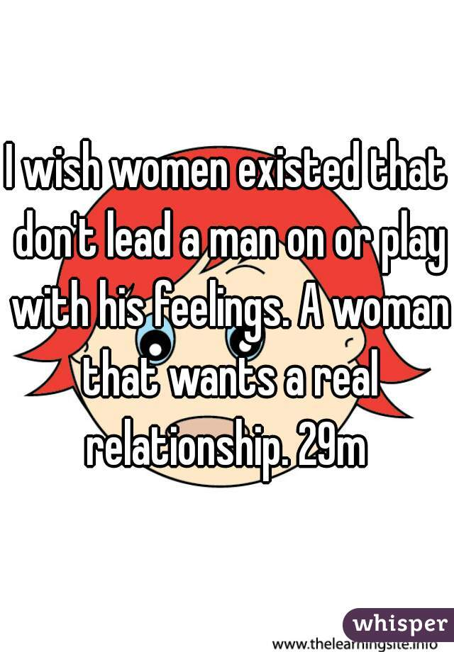 I wish women existed that don't lead a man on or play with his feelings. A woman that wants a real relationship. 29m