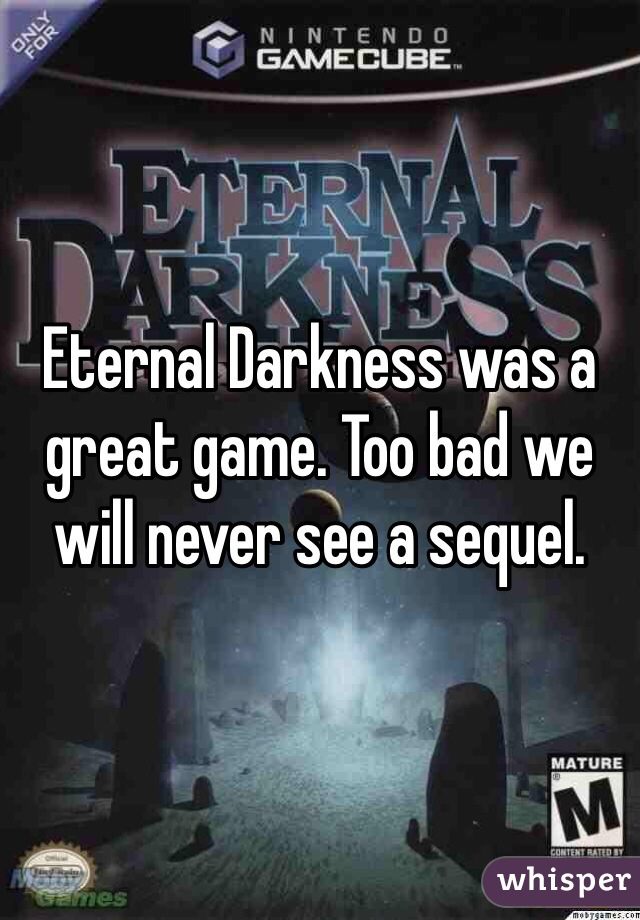 Eternal Darkness was a great game. Too bad we will never see a sequel.