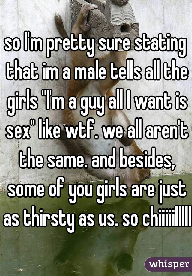 """so I'm pretty sure stating that im a male tells all the girls """"I'm a guy all I want is sex"""" like wtf. we all aren't the same. and besides, some of you girls are just as thirsty as us. so chiiiiillllll"""