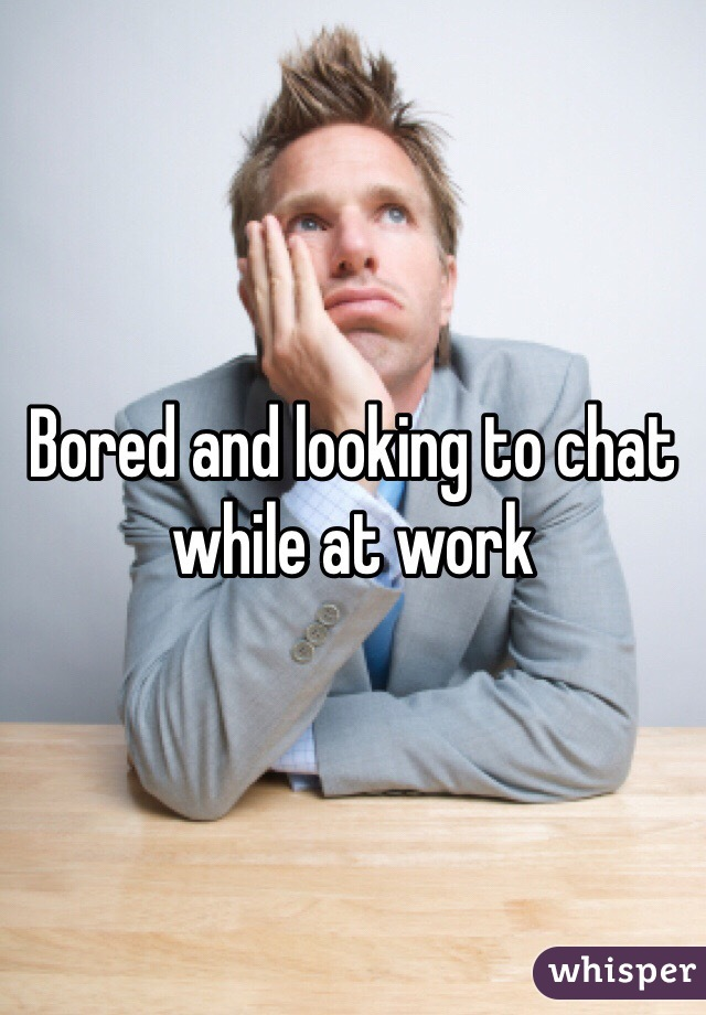 Bored and looking to chat while at work