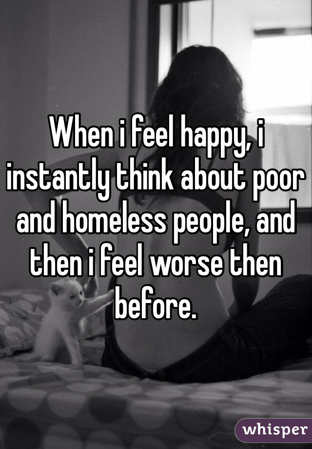When i feel happy, i instantly think about poor and homeless people, and then i feel worse then before.