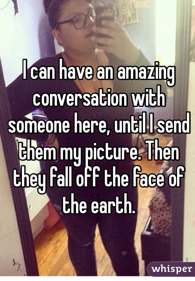 I can have an amazing conversation with someone here, until I send them my picture. Then they fall off the face of the earth.