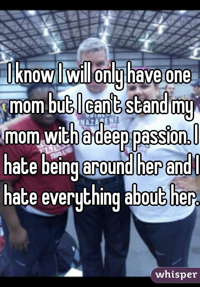 I know I will only have one mom but I can't stand my mom with a deep passion. I hate being around her and I hate everything about her.