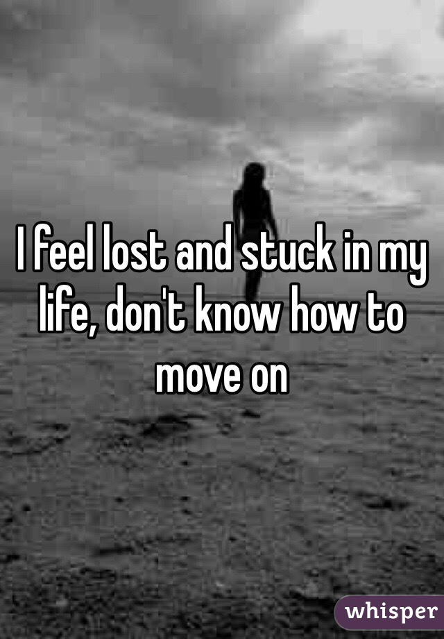 I feel lost and stuck in my life, don't know how to move on
