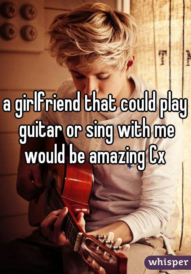 a girlfriend that could play guitar or sing with me would be amazing Cx