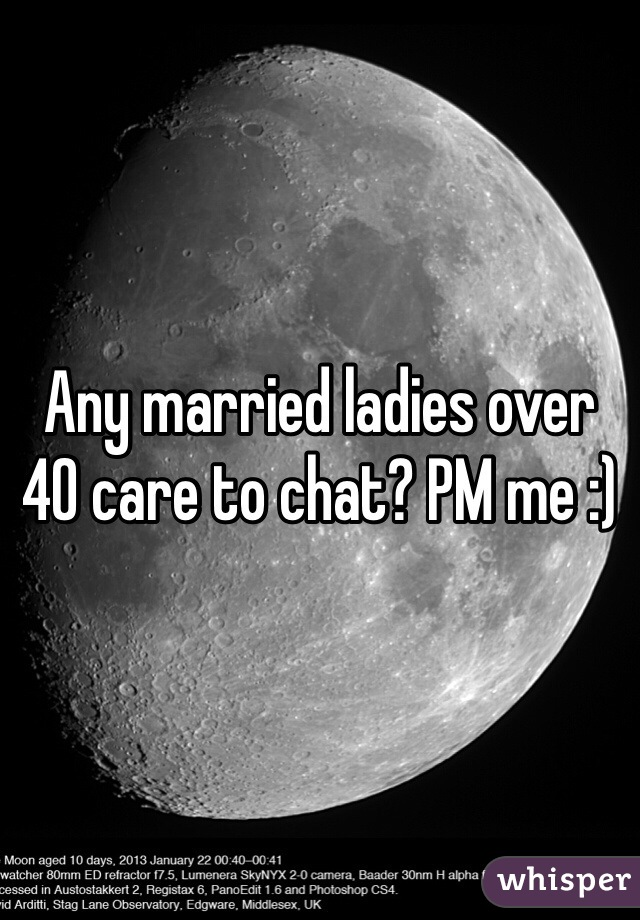 Any married ladies over 40 care to chat? PM me :)