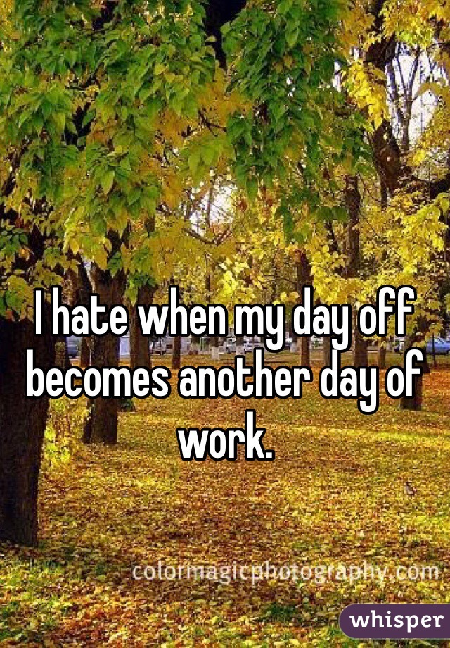 I hate when my day off becomes another day of work.
