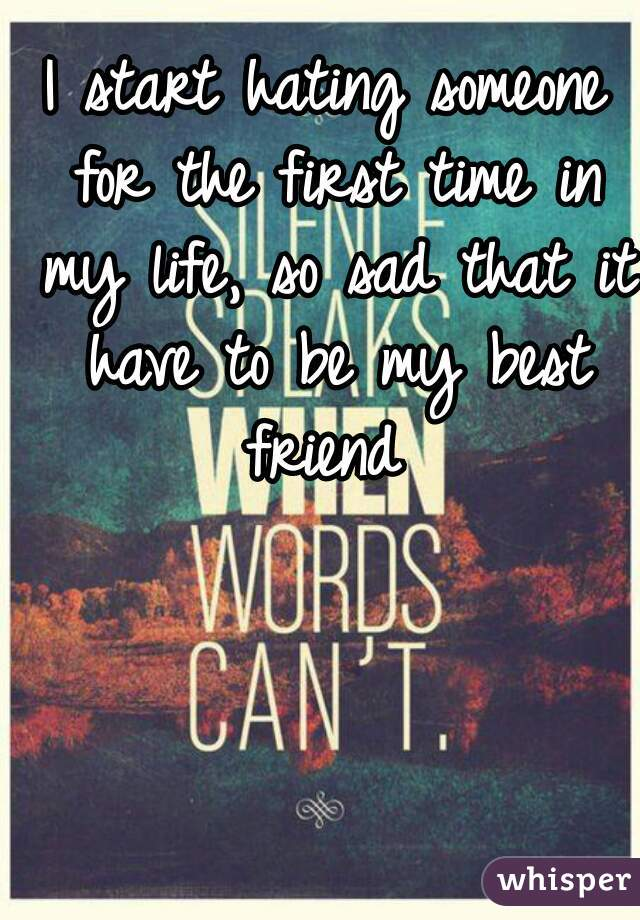 I start hating someone for the first time in my life, so sad that it have to be my best friend