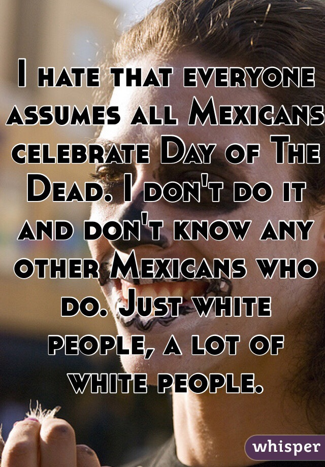 I hate that everyone assumes all Mexicans celebrate Day of The Dead. I don't do it and don't know any other Mexicans who do. Just white people, a lot of white people.