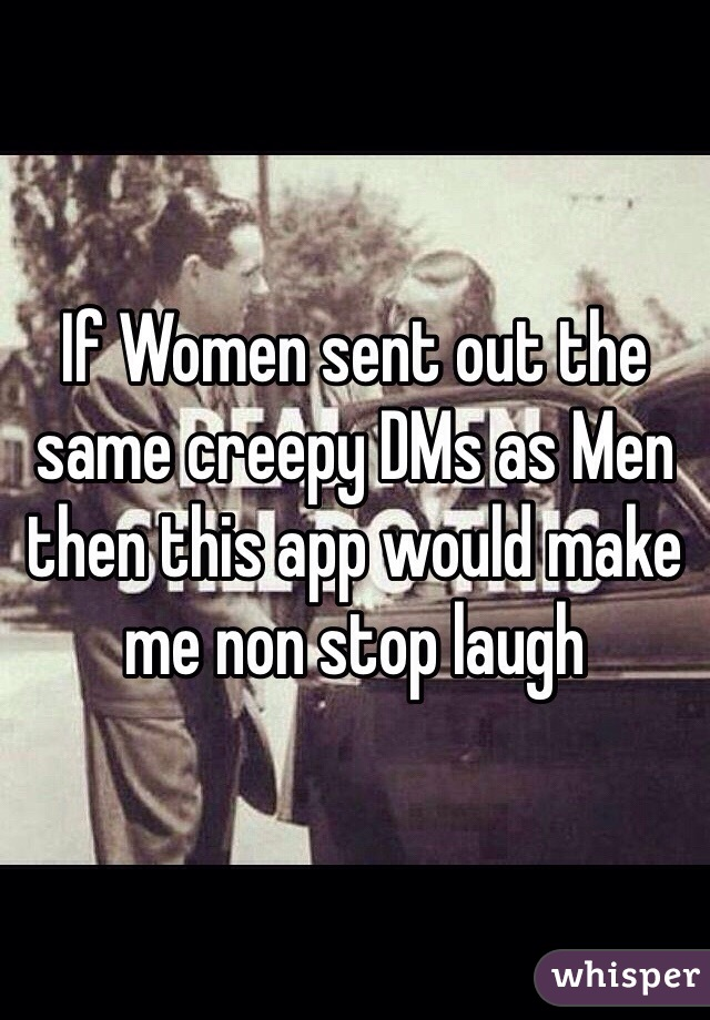 If Women sent out the same creepy DMs as Men then this app would make me non stop laugh