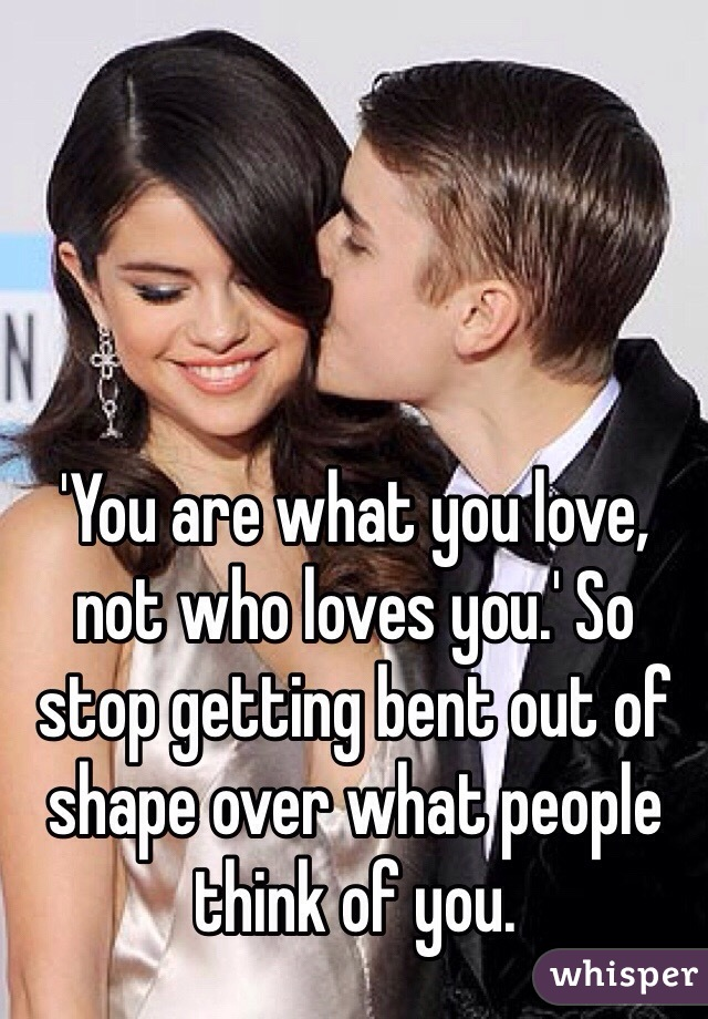 'You are what you love, not who loves you.' So stop getting bent out of shape over what people think of you.