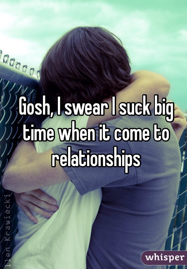 Gosh, I swear I suck big time when it come to relationships
