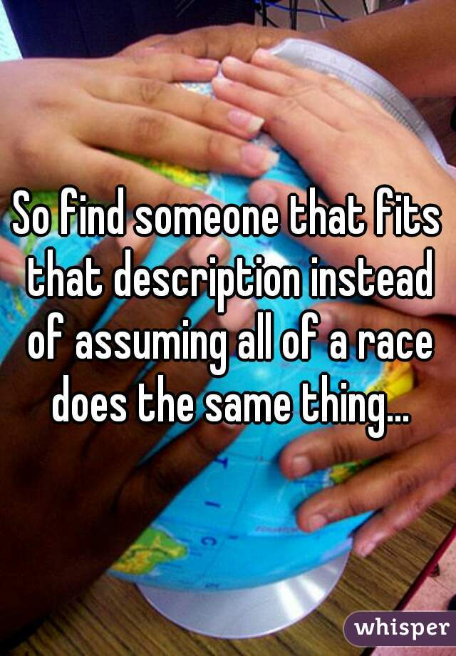 So find someone that fits that description instead of assuming all of a race does the same thing...