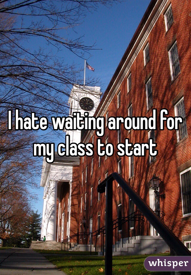 I hate waiting around for my class to start