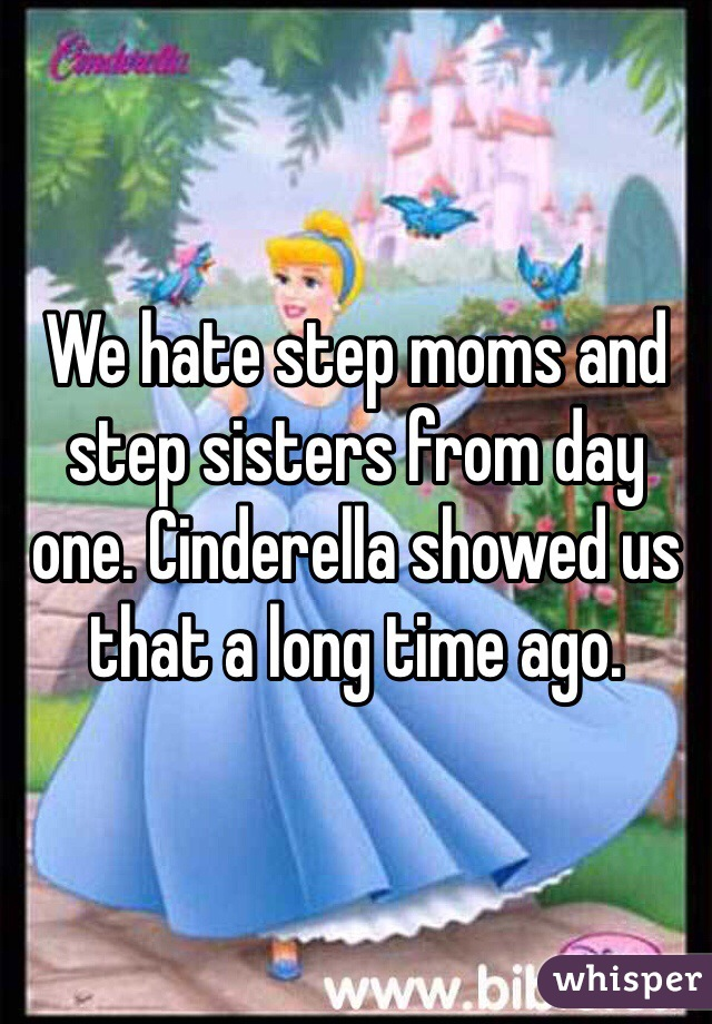 We hate step moms and step sisters from day one. Cinderella showed us that a long time ago.