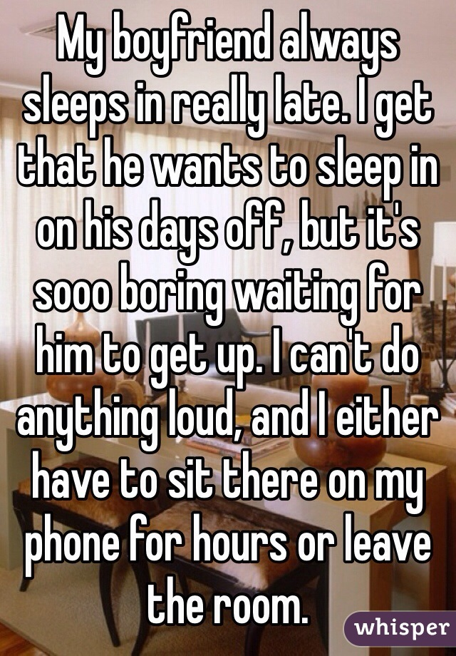 My boyfriend always sleeps in really late. I get that he wants to sleep in on his days off, but it's sooo boring waiting for him to get up. I can't do anything loud, and I either have to sit there on my phone for hours or leave the room.