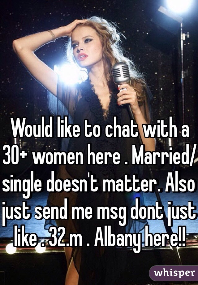 Would like to chat with a 30+ women here . Married/single doesn't matter. Also just send me msg dont just like . 32.m . Albany here!!