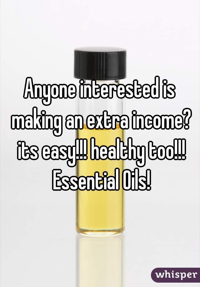 Anyone interested is making an extra income? its easy!!! healthy too!!! Essential Oils!