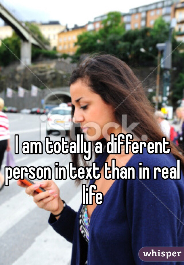 I am totally a different person in text than in real life