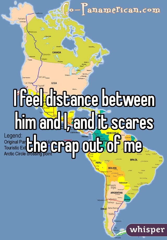 I feel distance between him and I, and it scares the crap out of me