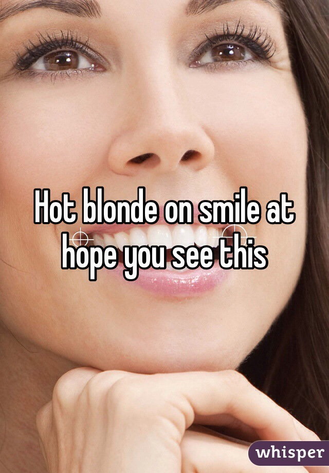 Hot blonde on smile at hope you see this