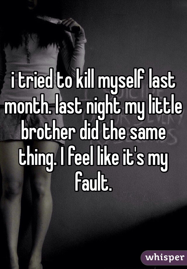 i tried to kill myself last month. last night my little brother did the same thing. I feel like it's my fault.