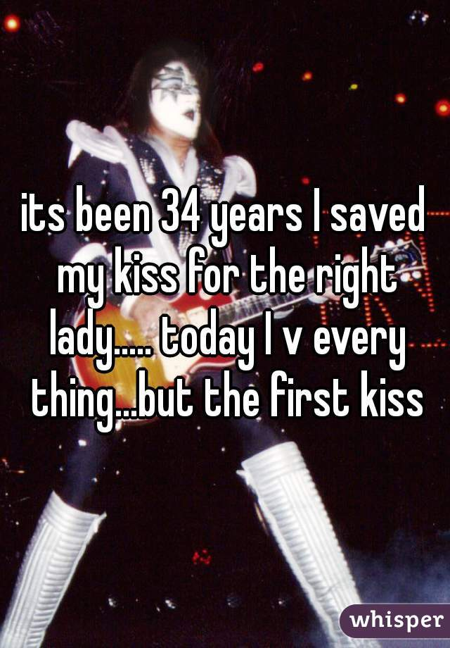 its been 34 years I saved my kiss for the right lady..... today I v every thing...but the first kiss