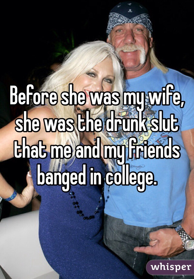 Before she was my wife, she was the drunk slut that me and my friends banged in college.