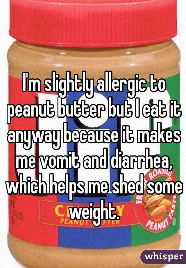 I'm slightly allergic to peanut butter but I eat it anyway because it makes me vomit and diarrhea, which helps me shed some weight.