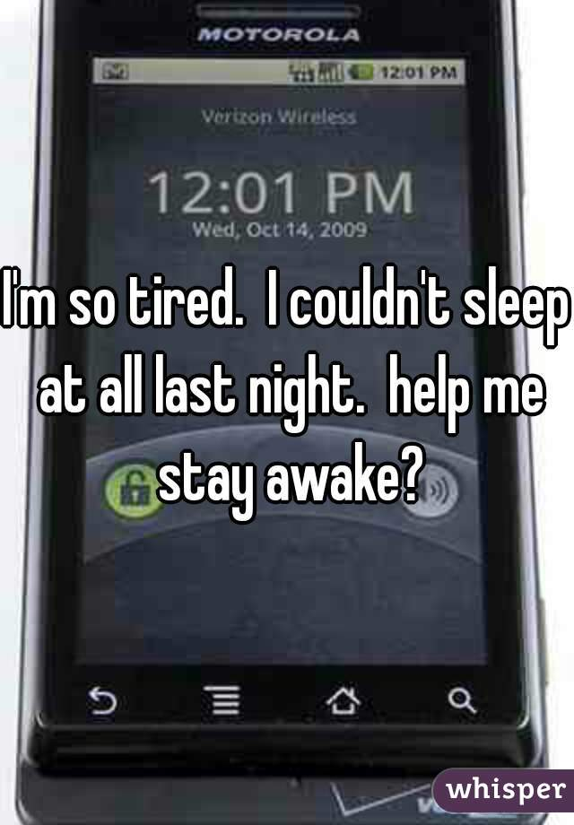 I'm so tired.  I couldn't sleep at all last night.  help me stay awake?