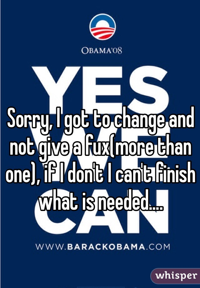 Sorry, I got to change and not give a fux(more than one), if I don't I can't finish what is needed....