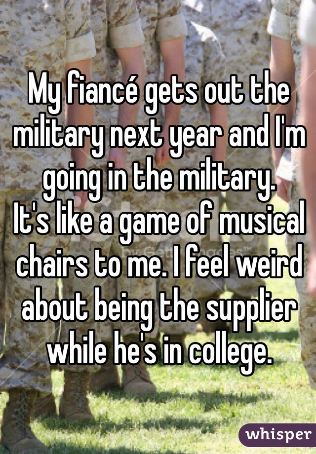 My fiancé gets out the military next year and I'm going in the military.  It's like a game of musical chairs to me. I feel weird about being the supplier while he's in college.