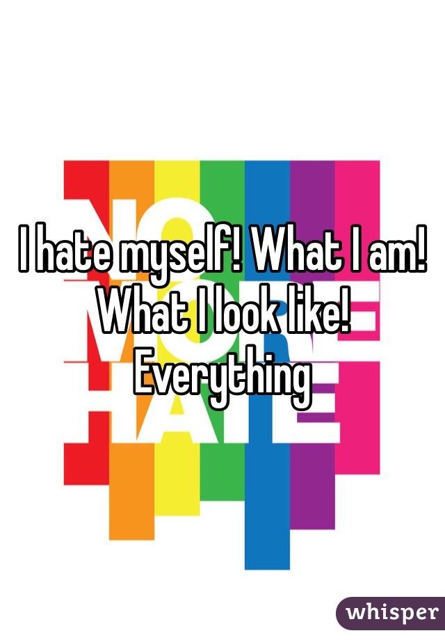 I hate myself! What I am! What I look like! Everything