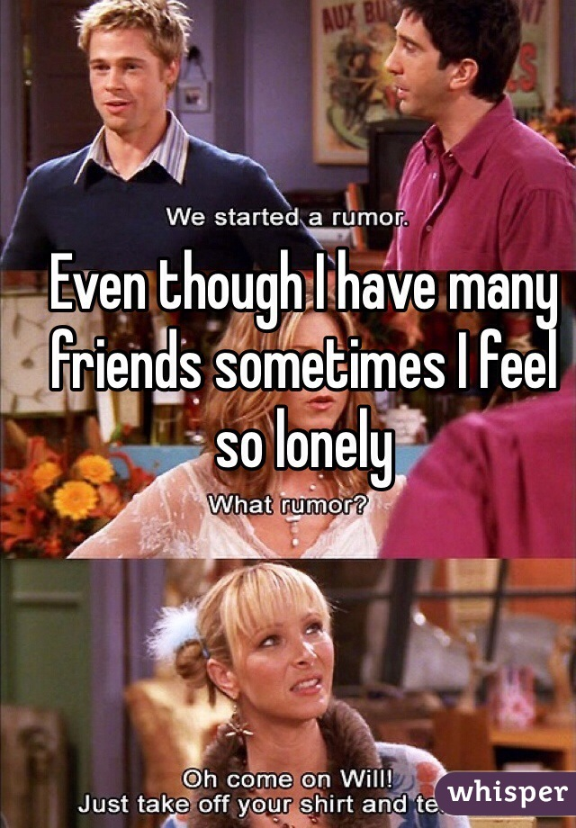 Even though I have many friends sometimes I feel so lonely