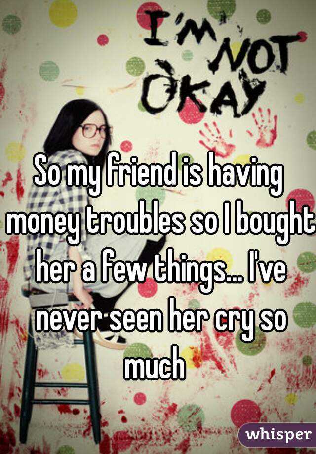 So my friend is having money troubles so I bought her a few things... I've never seen her cry so much