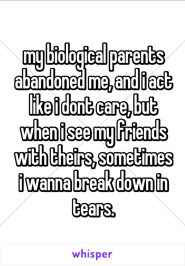 my biological parents abandoned me, and i act like i dont care, but when i see my friends with theirs, sometimes i wanna break down in tears.