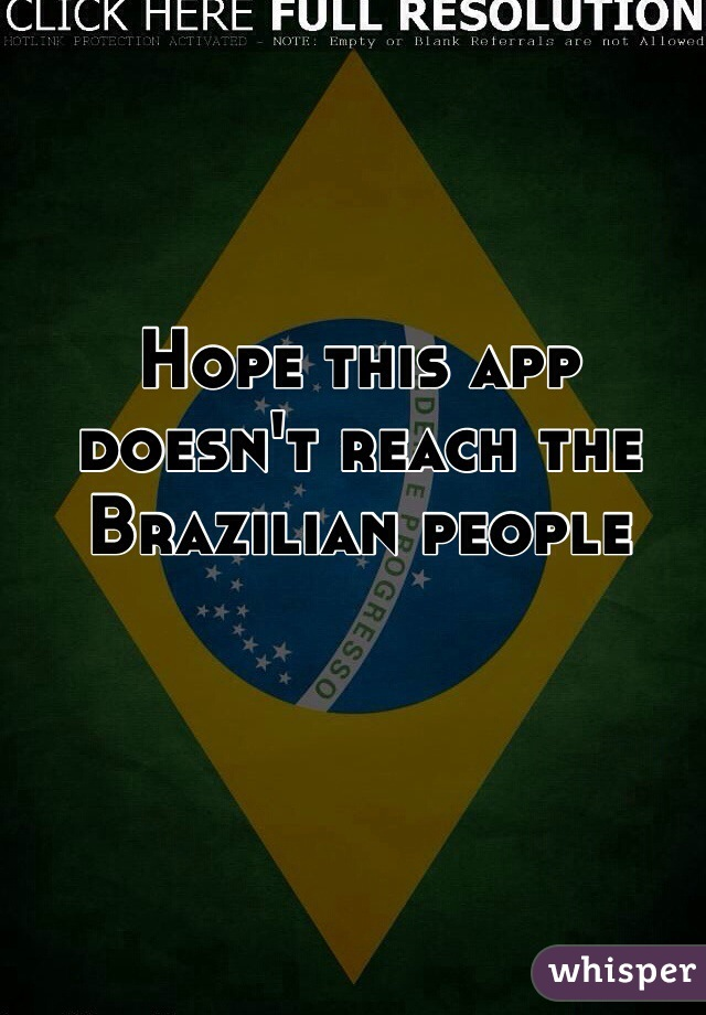 Hope this app doesn't reach the Brazilian people