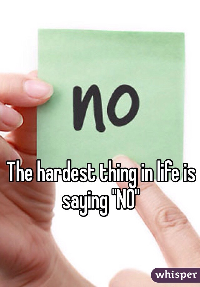 """The hardest thing in life is saying """"NO"""""""