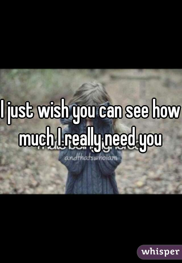 I just wish you can see how much I really need you