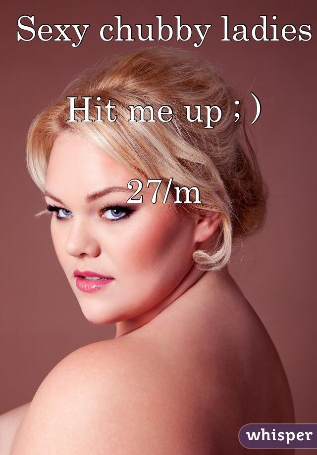 Sexy chubby ladies  Hit me up ; )  27/m