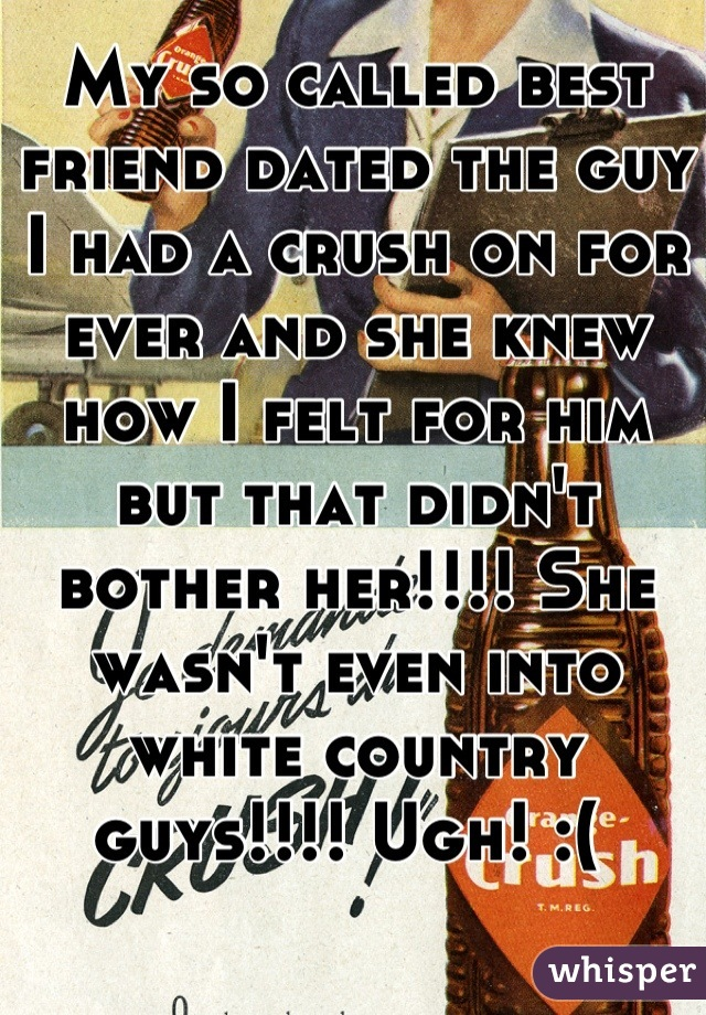 My so called best friend dated the guy I had a crush on for ever and she knew how I felt for him but that didn't bother her!!!! She wasn't even into white country guys!!!! Ugh! :(